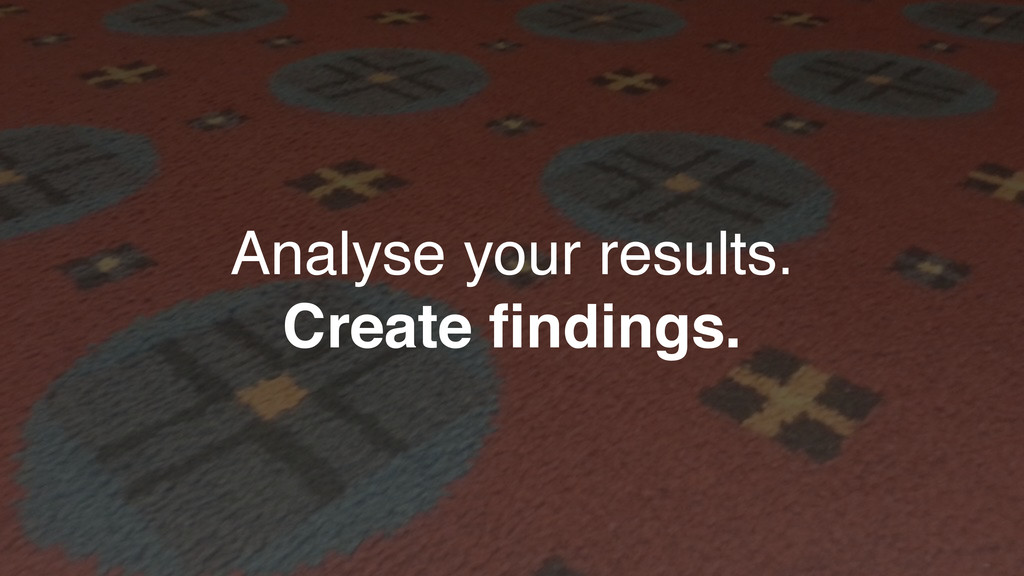 Analyse your results. Create findings.