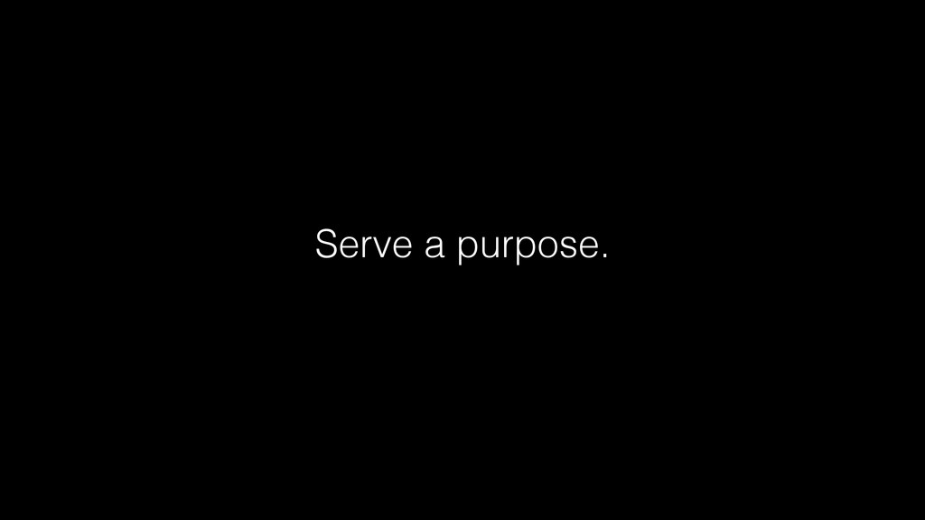Serve a purpose.