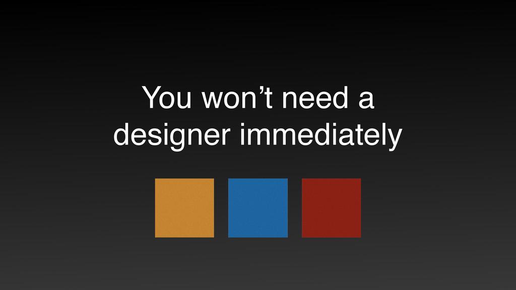 You won't need a designer immediately