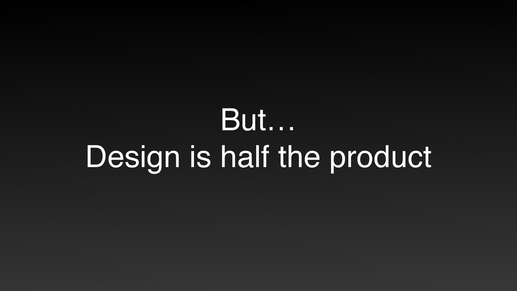 But… Design is half the product
