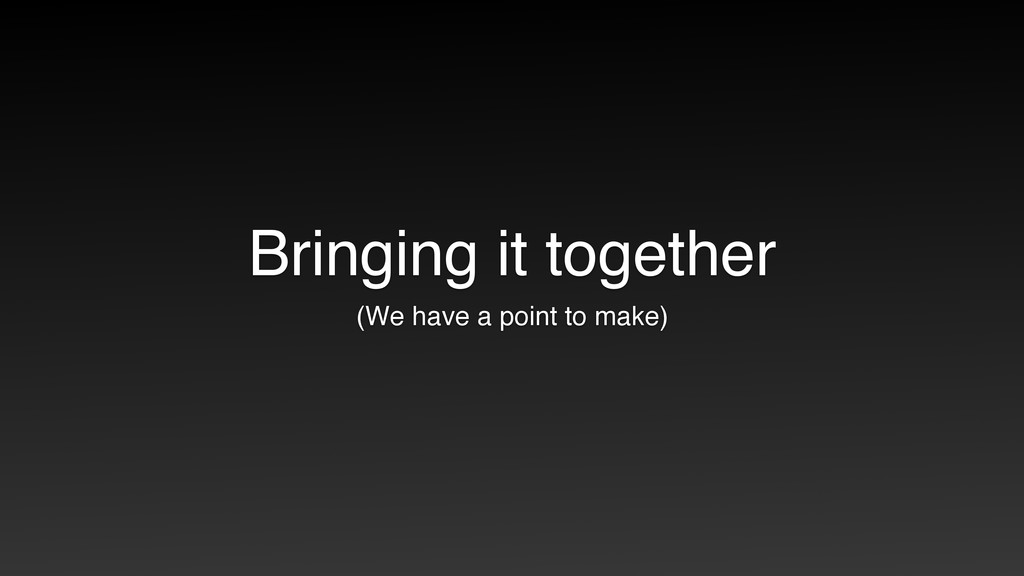 Bringing it together (We have a point to make)