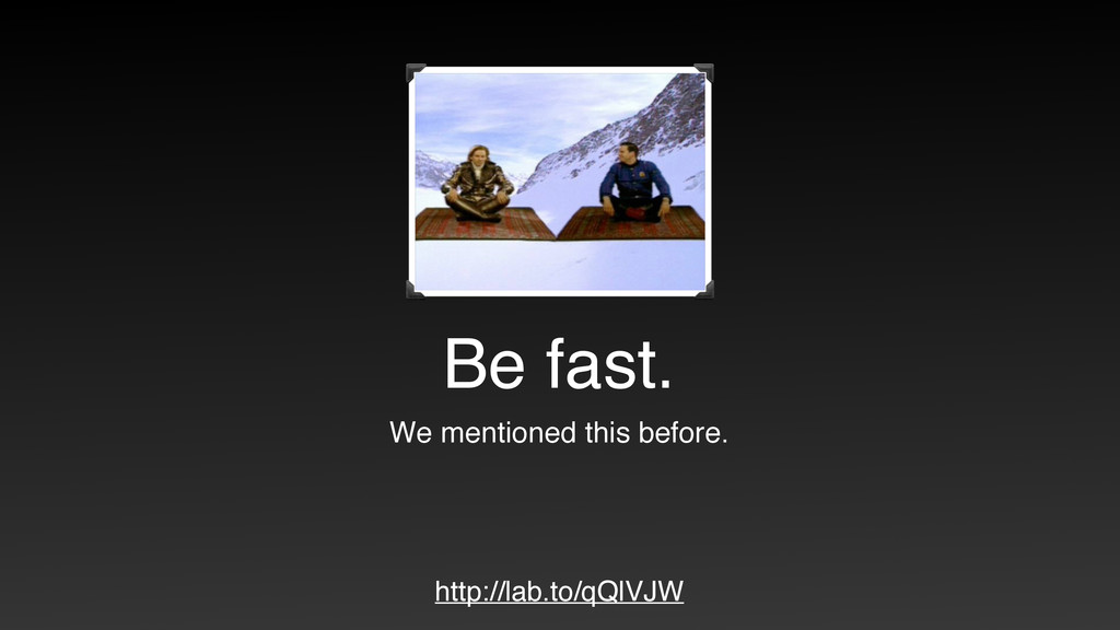 Be fast. We mentioned this before. http://lab.t...