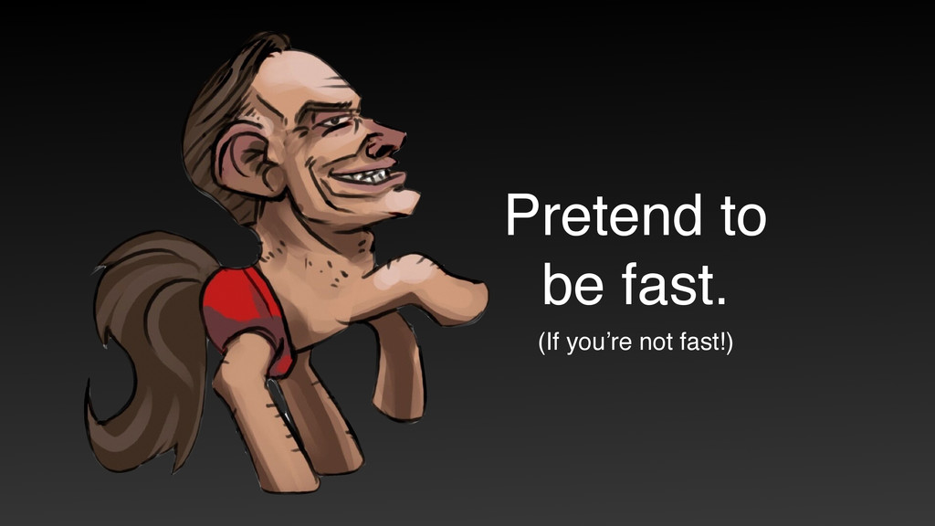 (If you're not fast!) Pretend to be fast.