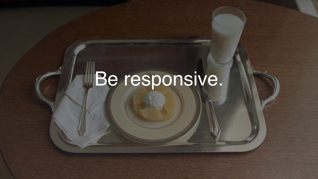 Be responsive.
