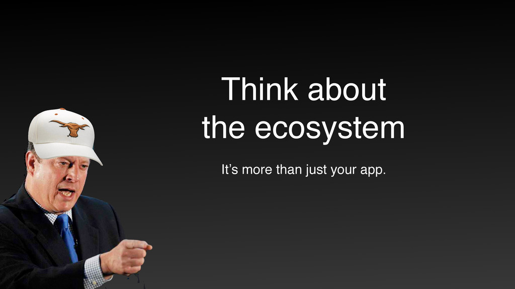 Think about  the ecosystem It's more than just...