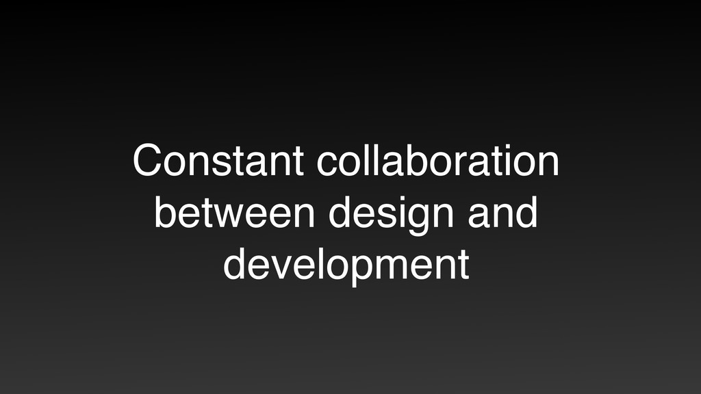 Constant collaboration between design and devel...