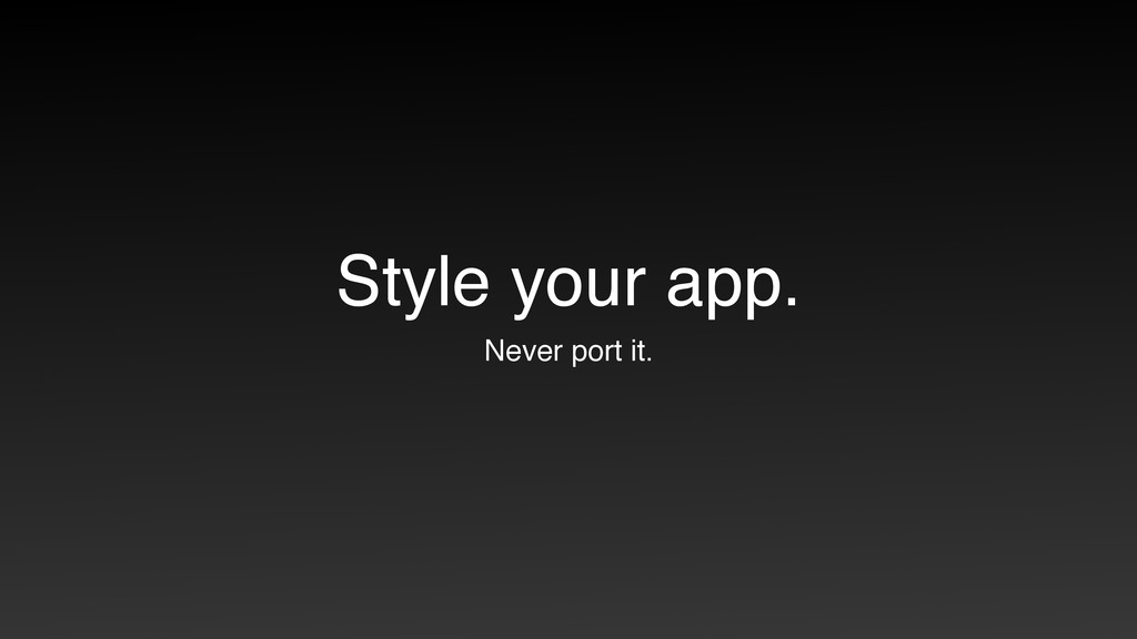 Style your app. Never port it.