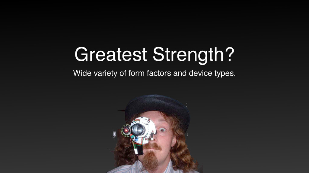 Greatest Strength? Wide variety of form factors...