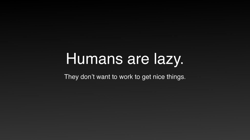 Humans are lazy. They don't want to work to get...