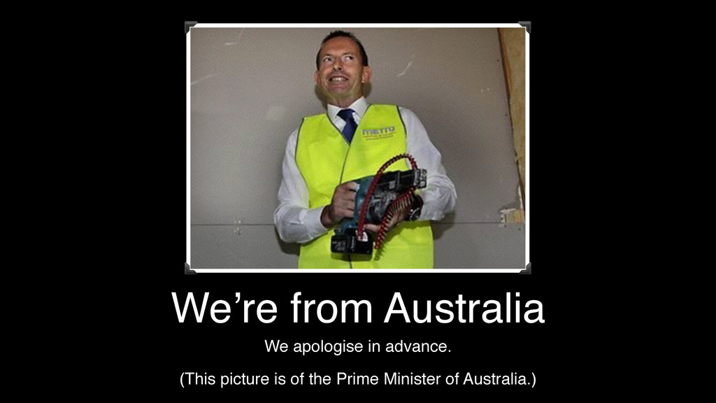 We're from Australia We apologise in advance. (...