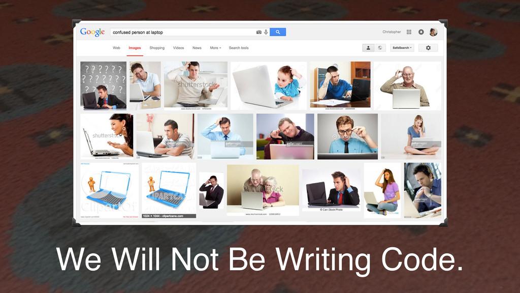 We Will Not Be Writing Code.