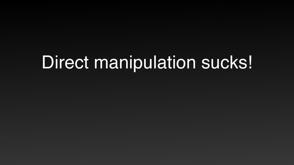 Direct manipulation sucks!