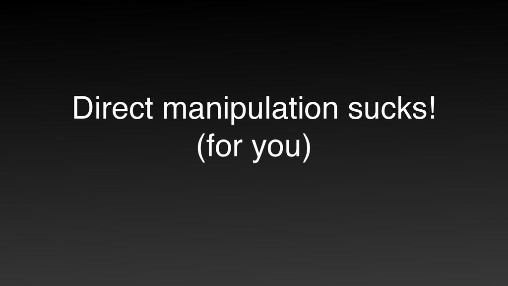Direct manipulation sucks! (for you)