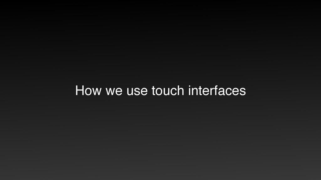 How we use touch interfaces
