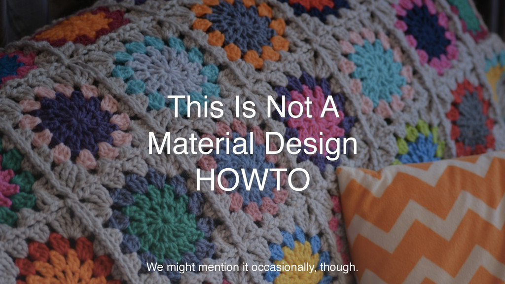 This Is Not A Material Design HOWTO We might me...