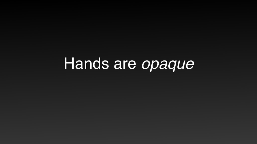 Hands are opaque