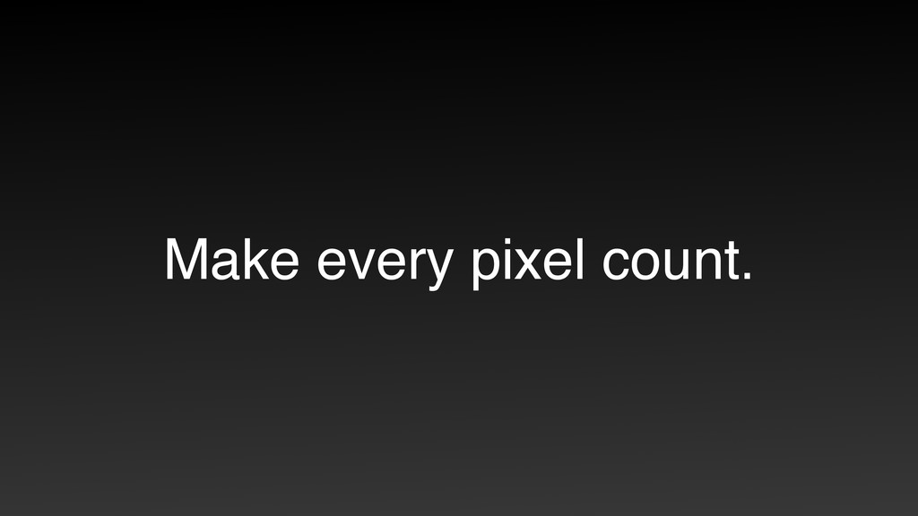 Make every pixel count.