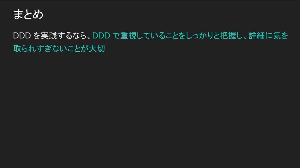 まとめ DDD を実践するなら、DDD で重視していることをしっかりと把握し、詳細に気を 取ら...