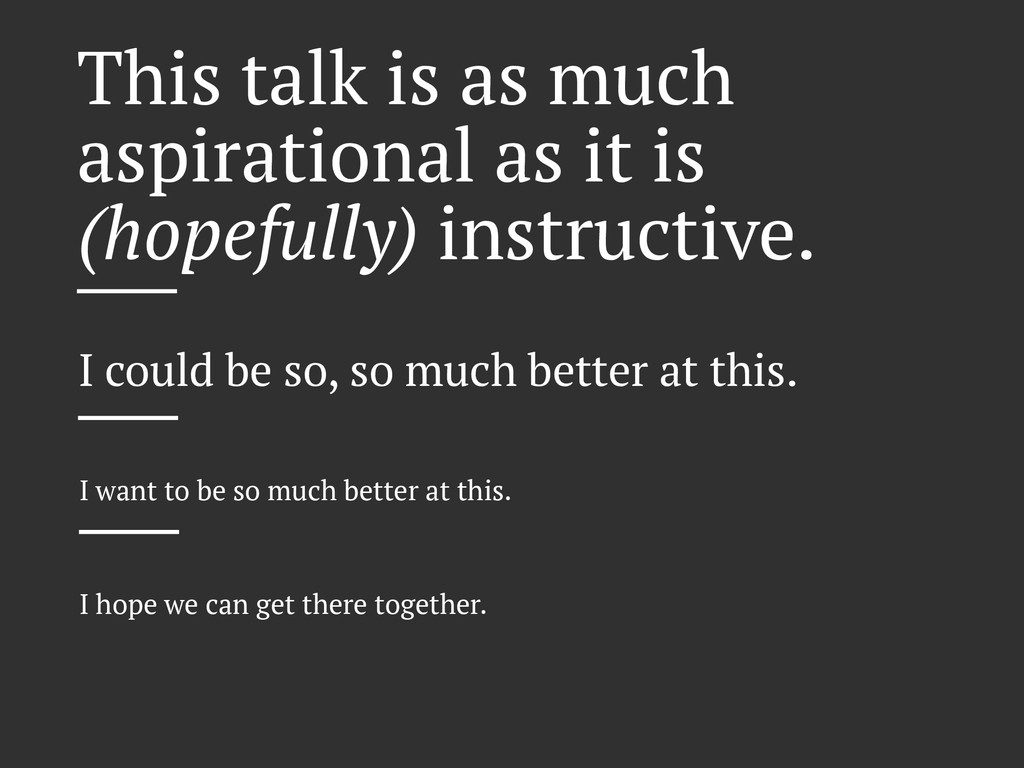 This talk is as much aspirational as it is (hop...