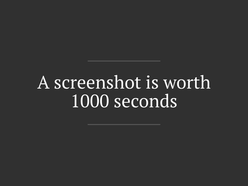 A screenshot is worth 1000 seconds