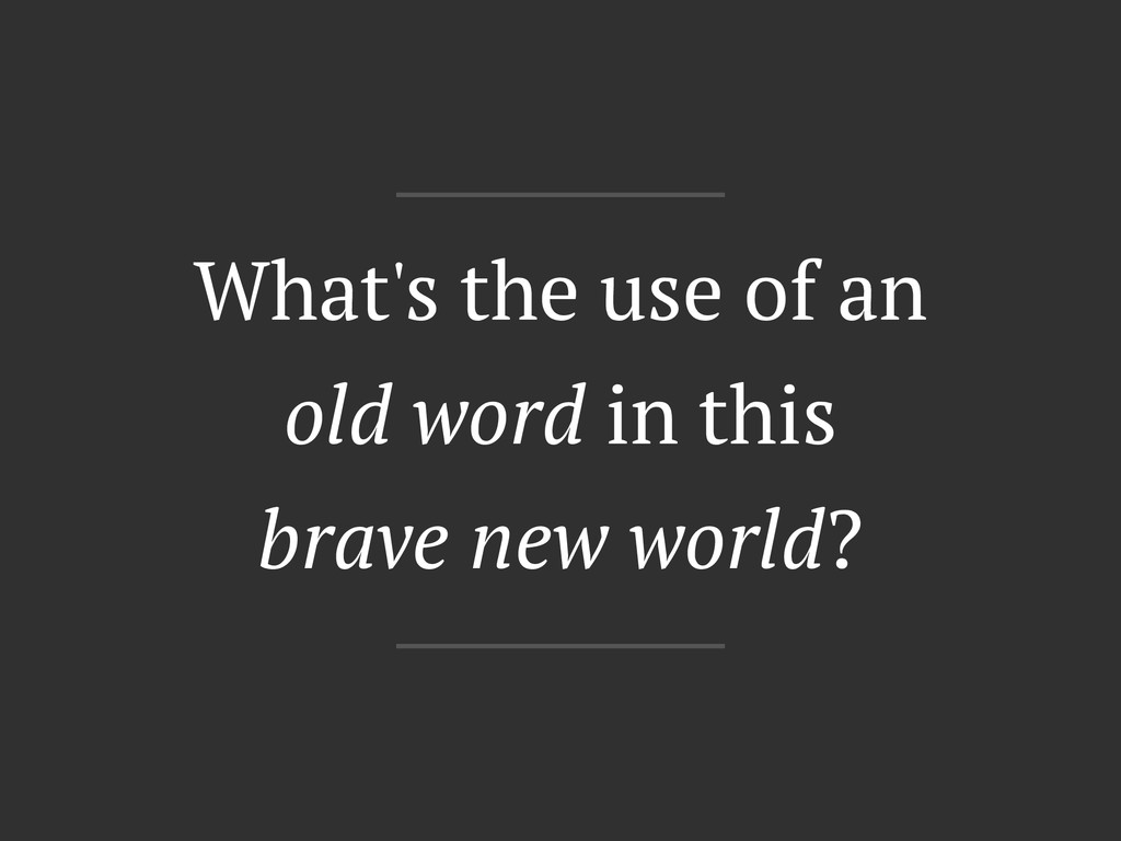 What's the use of an old word in this brave new...
