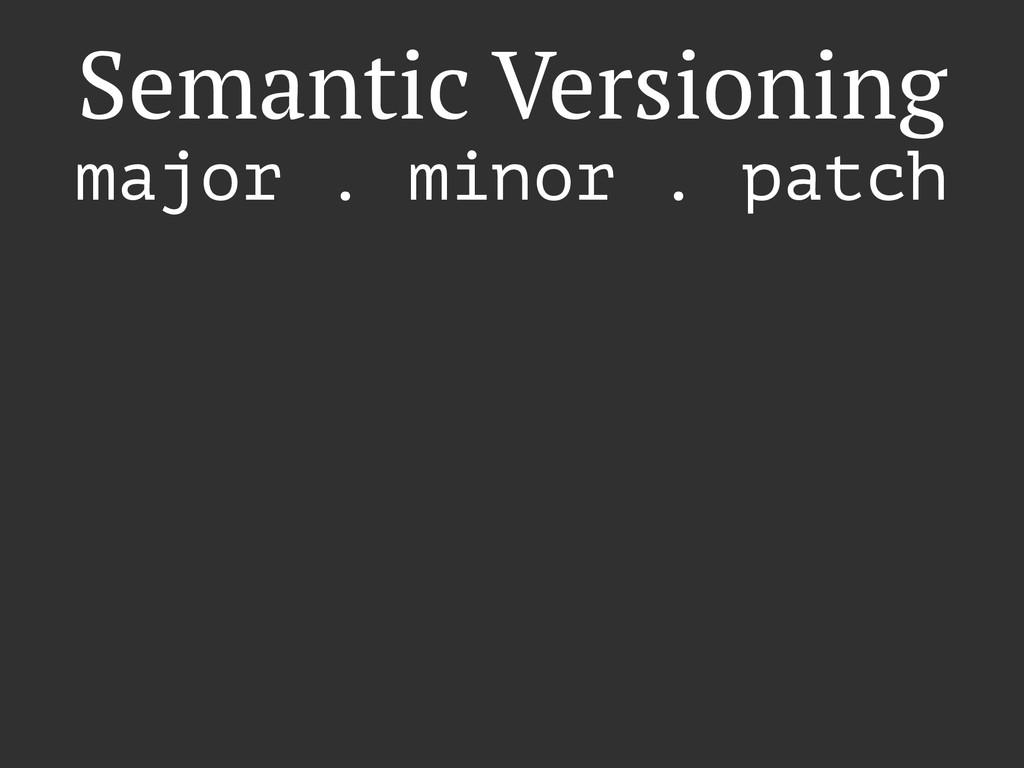 Semantic Versioning major . minor . patch