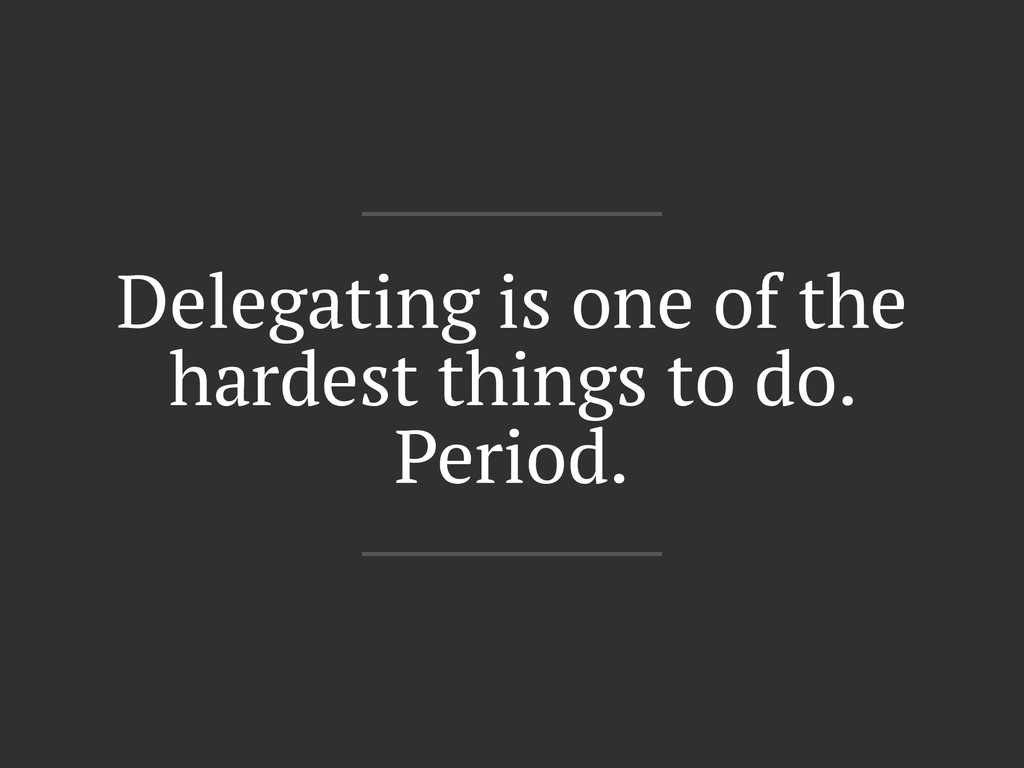 Delegating is one of the hardest things to do. ...