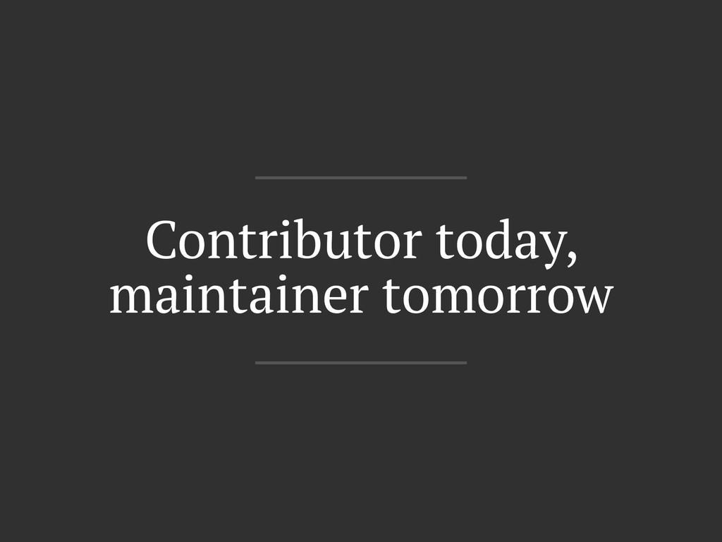 Contributor today, maintainer tomorrow