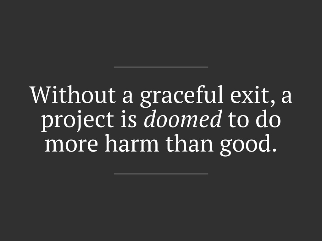 Without a graceful exit, a project is doomed to...