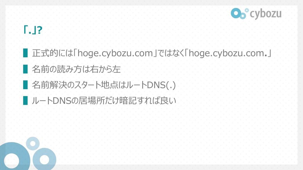 「.」? ▌正式的には「hoge.cybozu.com」ではなく「hoge.cybozu.co...