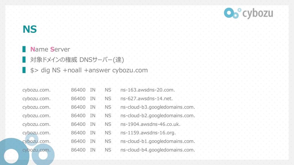 NS ▌ Name Server ▌ 対象ドメインの権威 DNSサーバー(達) ▌ $> di...