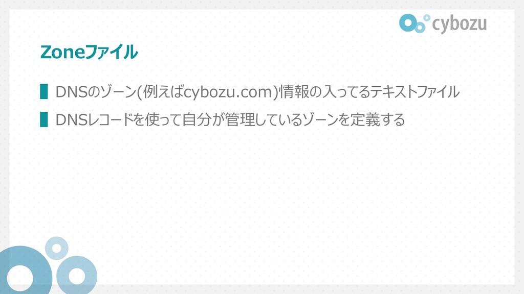 Zoneファイル ▌DNSのゾーン(例えばcybozu.com)情報の⼊ってるテキストファイル...