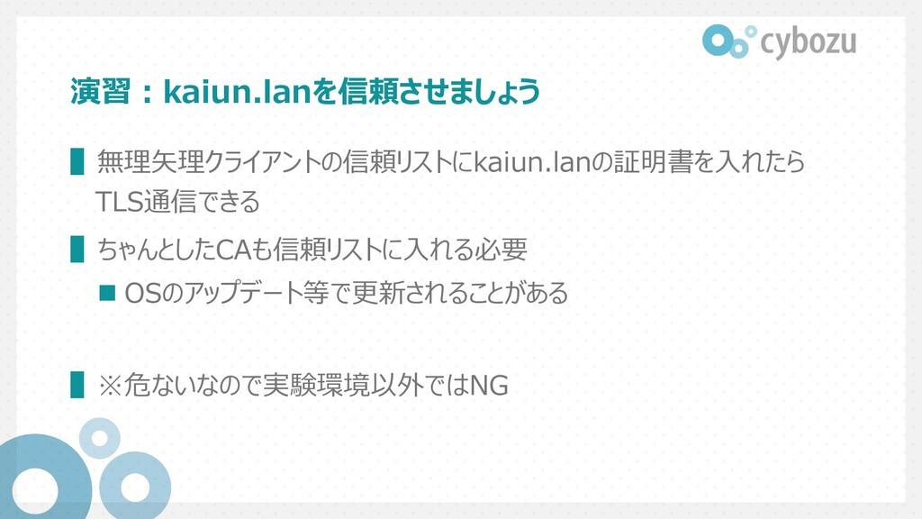 演習︓kaiun.lanを信頼させましょう ▌無理⽮理クライアントの信頼リストにkaiun.l...