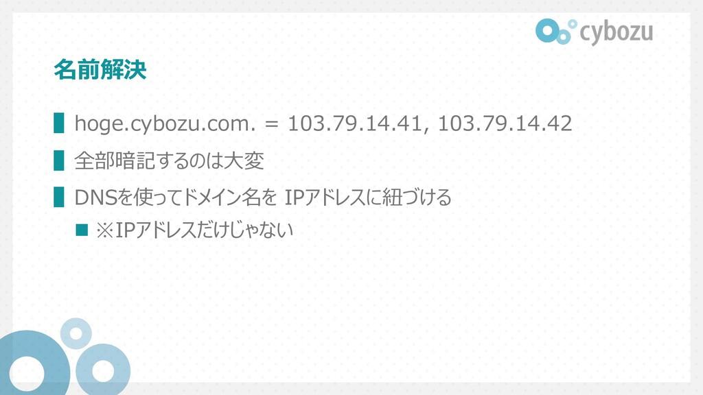 名前解決 ▌hoge.cybozu.com. = 103.79.14.41, 103.79.1...