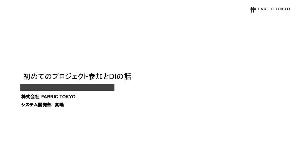初めてのプロジェクト参加とDIの話 株式会社 FABRIC TOKYO システム開発部 真嶋