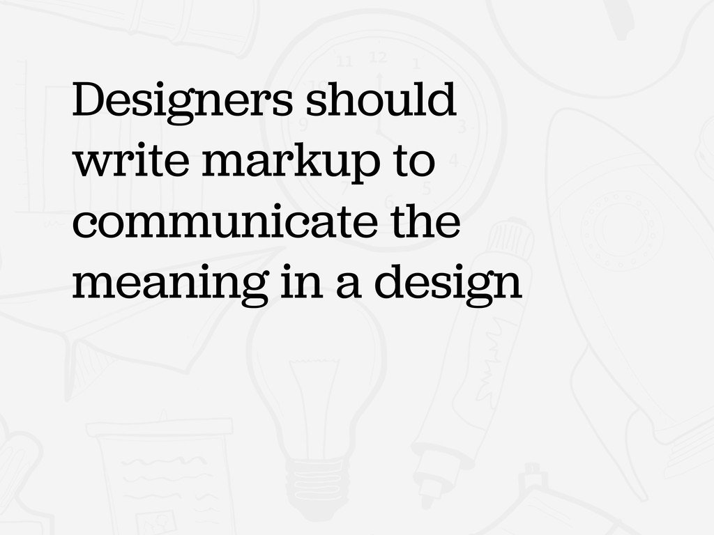 Designers should write markup to communicate th...