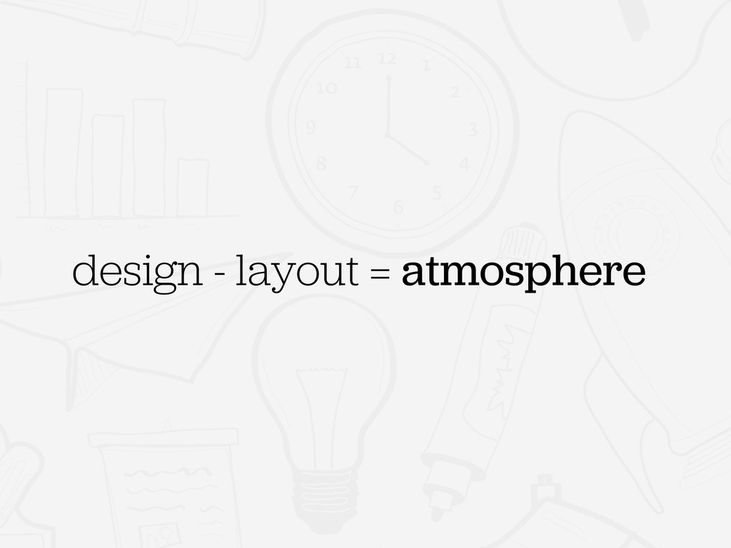 design - layout = atmosphere