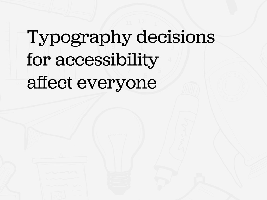 Typography decisions for accessibility affect ev...