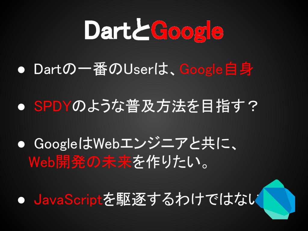 DartとGoogle ● Dartの一番のUserは、Google自身 ● SPDYのような...