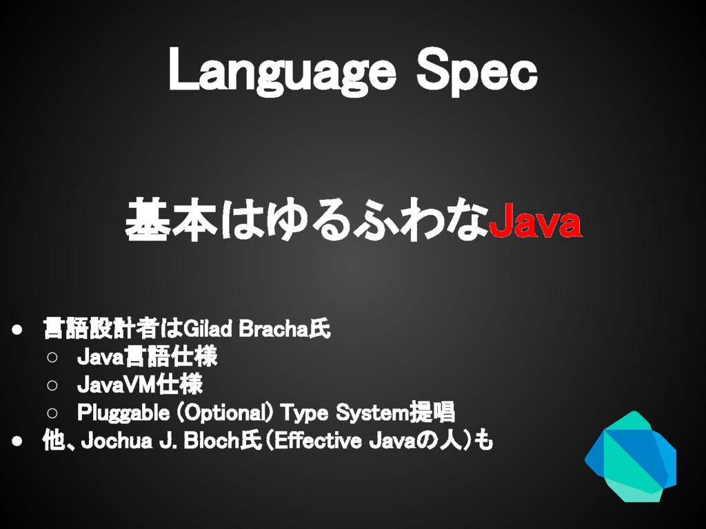 Language Spec 基本はゆるふわなJava ● 言語設計者はGilad Bracha...