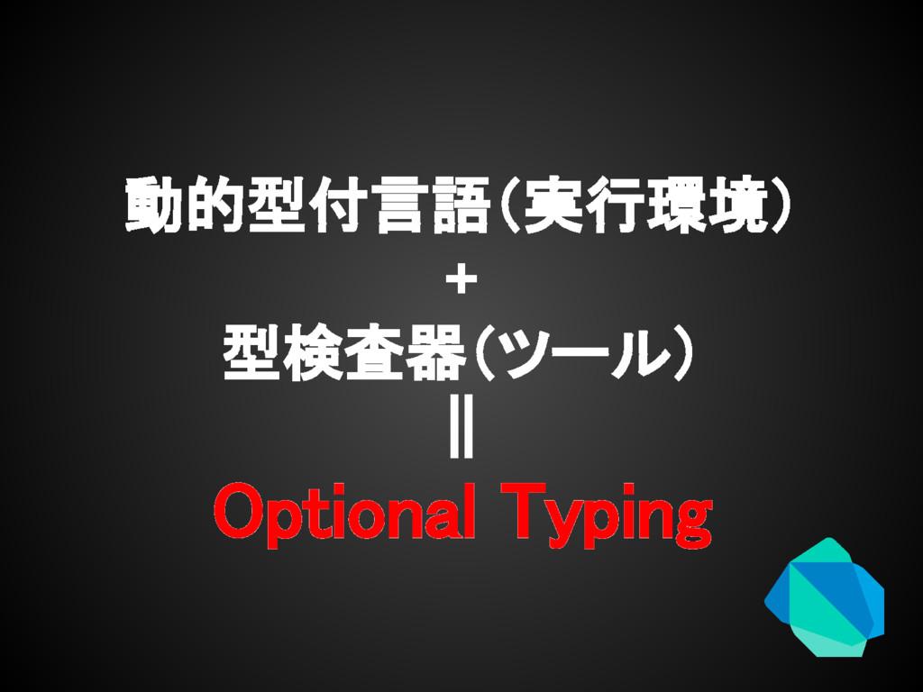 動的型付言語(実行環境) + 型検査器(ツール) || Optional Typing