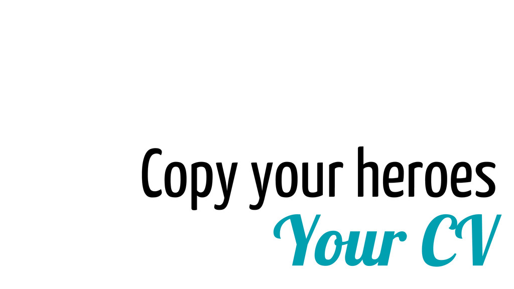 Your CV Copy your heroes