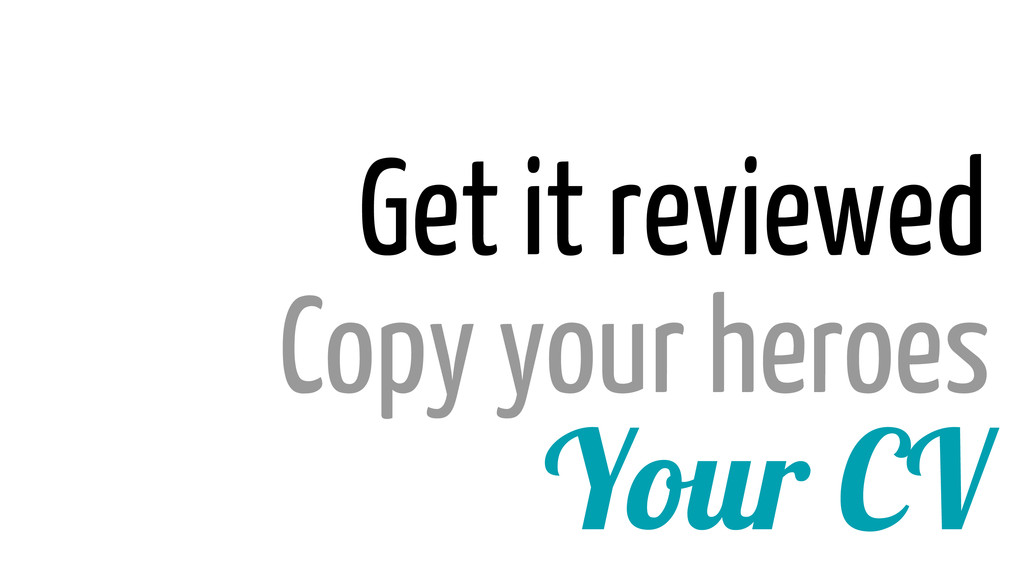 Your CV Copy your heroes Get it reviewed