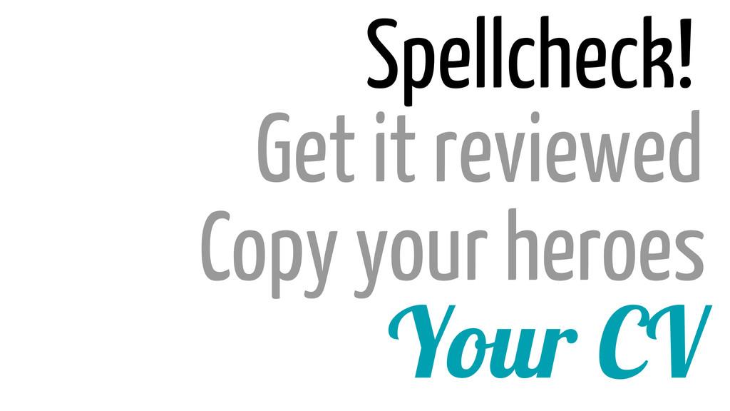 Your CV Copy your heroes Get it reviewed Spellc...