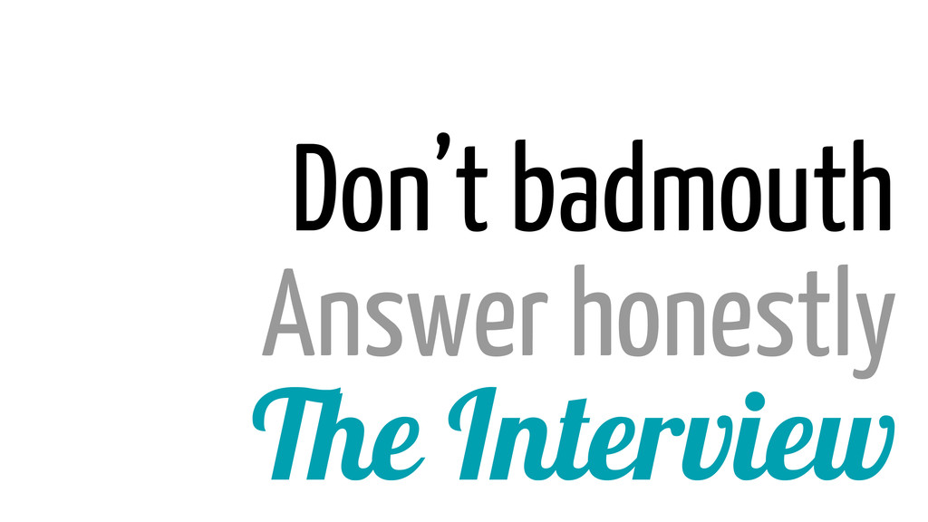 The Interview Answer honestly Don't badmouth