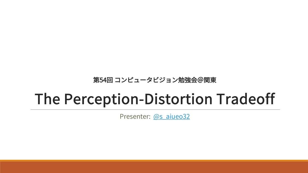 第54回 コンピュータビジョン勉強会@関東 The Perception-Distortion...