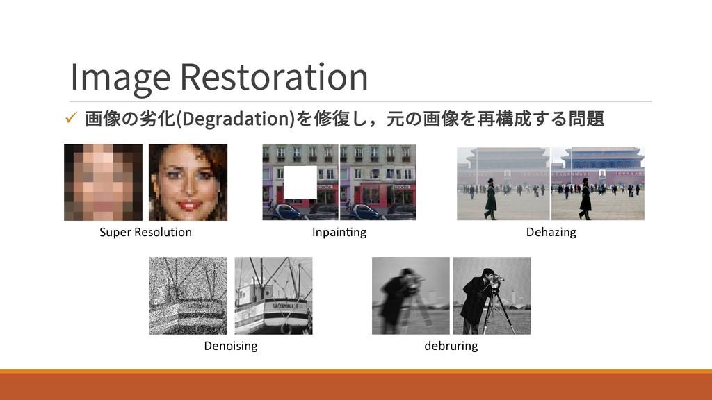 Image Restoration ü 画像の劣化(Degradation)を修復し,元の画像...