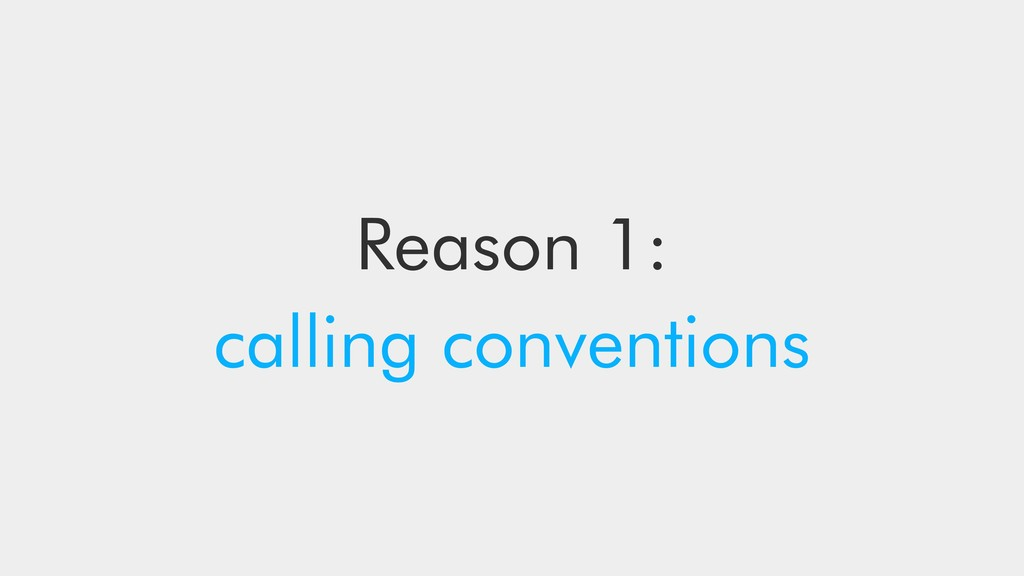 Reason 1: calling conventions