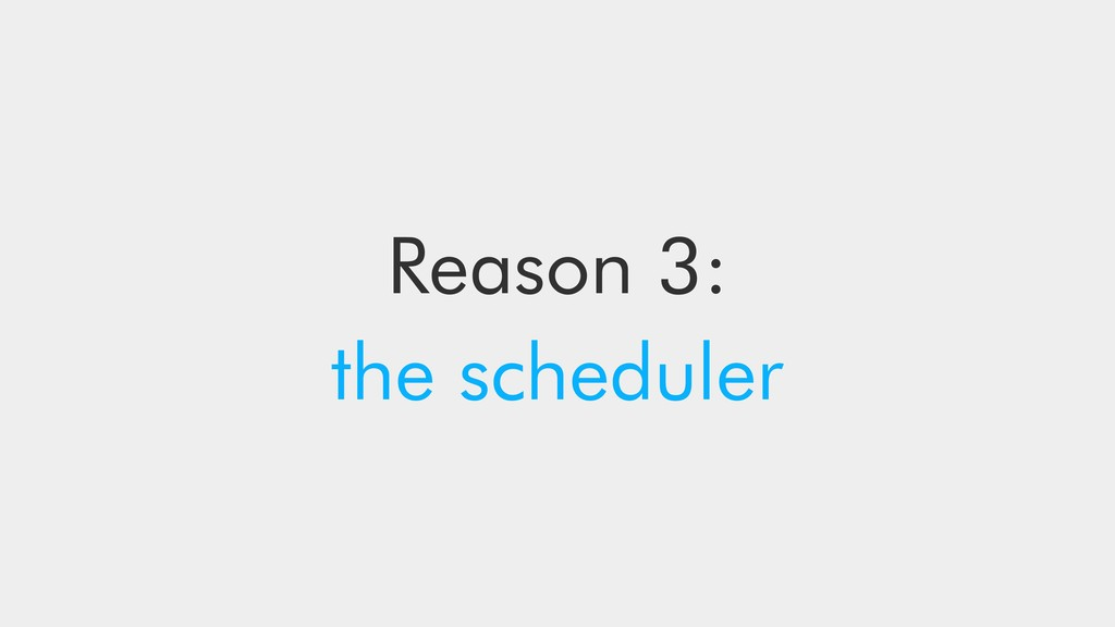 Reason 3: the scheduler