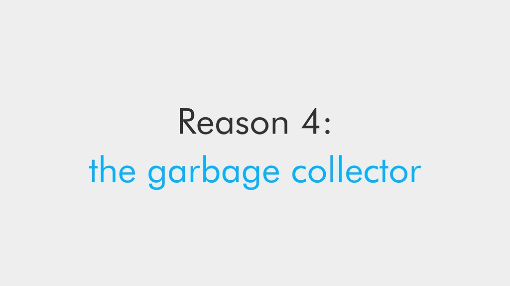 Reason 4: the garbage collector